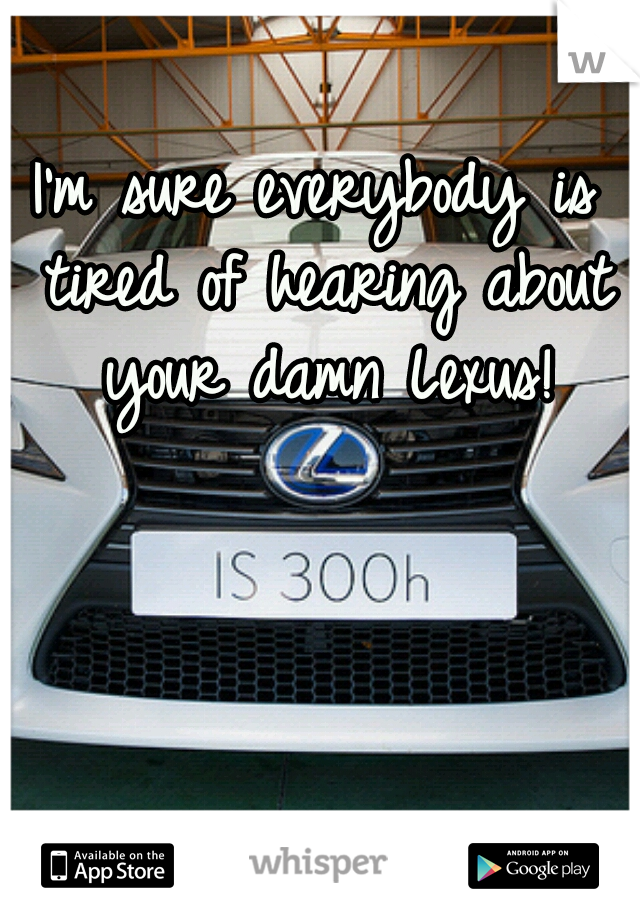 I'm sure everybody is tired of hearing about your damn Lexus!