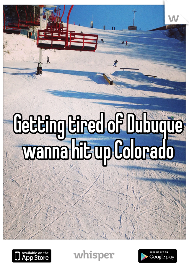 Getting tired of Dubuque wanna hit up Colorado