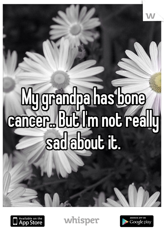 My grandpa has bone cancer.. But I'm not really sad about it.