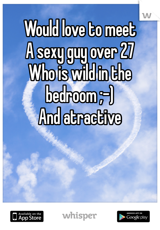 Would love to meet A sexy guy over 27 Who is wild in the bedroom ;-) And atractive