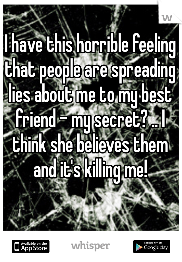 I have this horrible feeling that people are spreading lies about me to my best friend - my secret? .. I think she believes them and it's killing me!