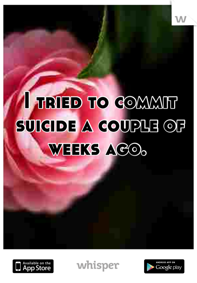 I tried to commit suicide a couple of weeks ago.