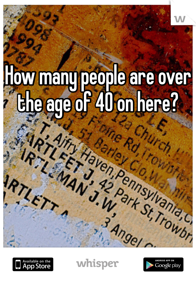 How many people are over the age of 40 on here?