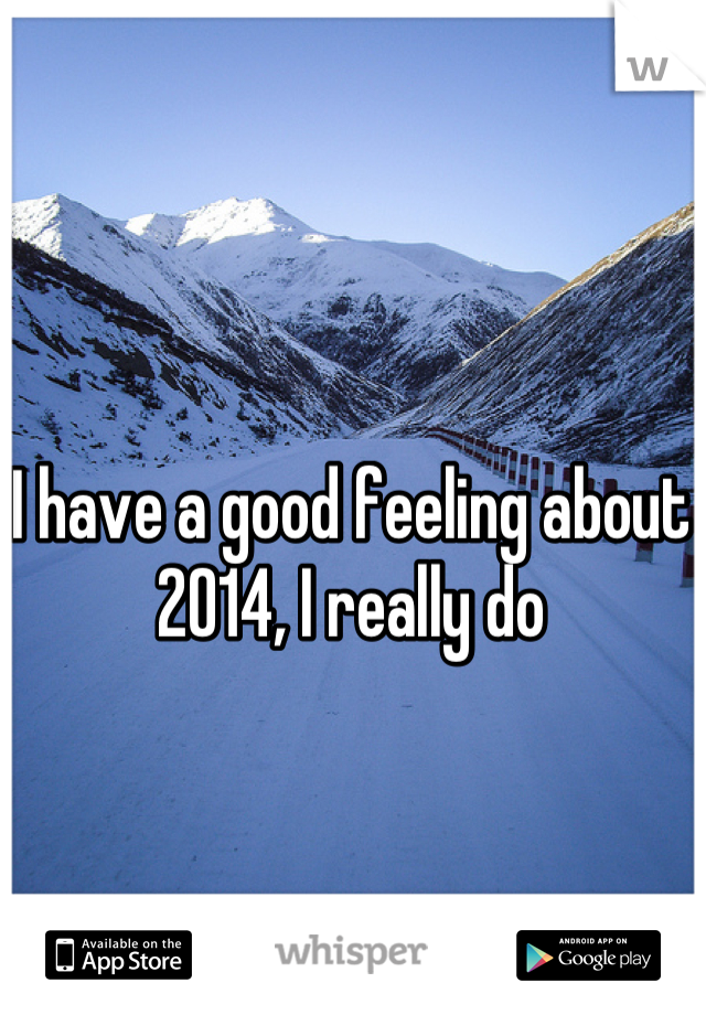I have a good feeling about 2014, I really do