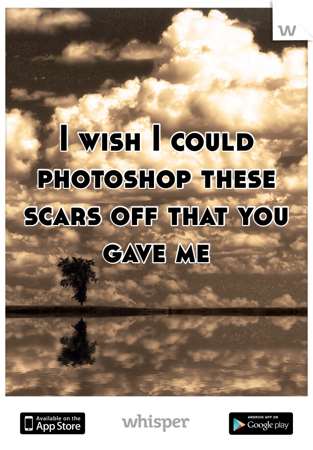 I wish I could photoshop these scars off that you gave me