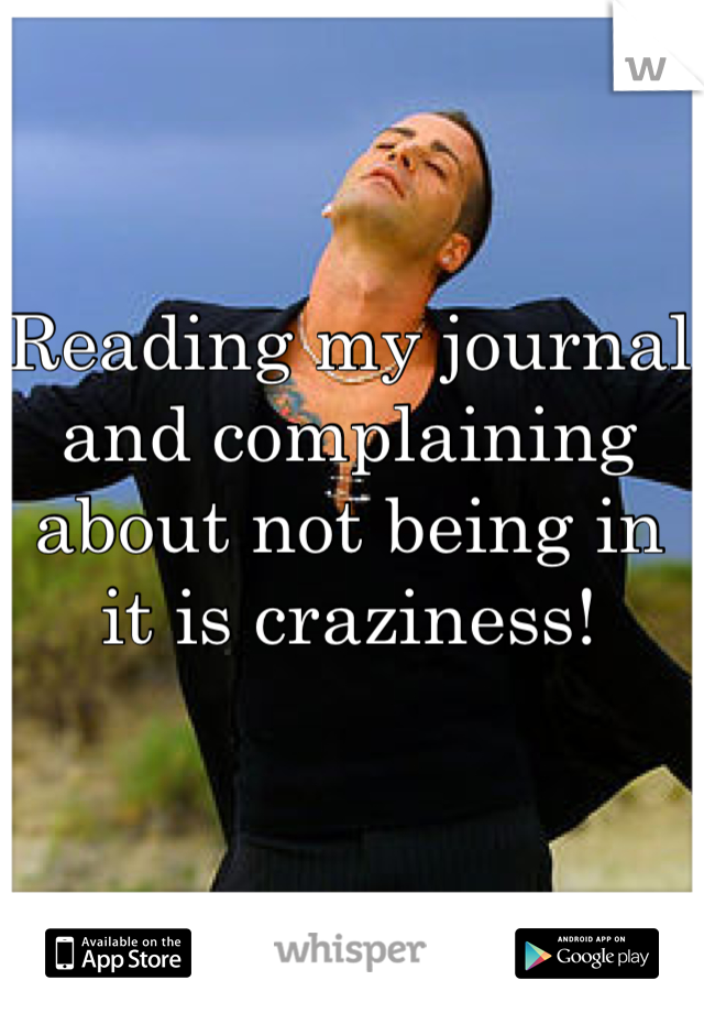 Reading my journal and complaining about not being in it is craziness!