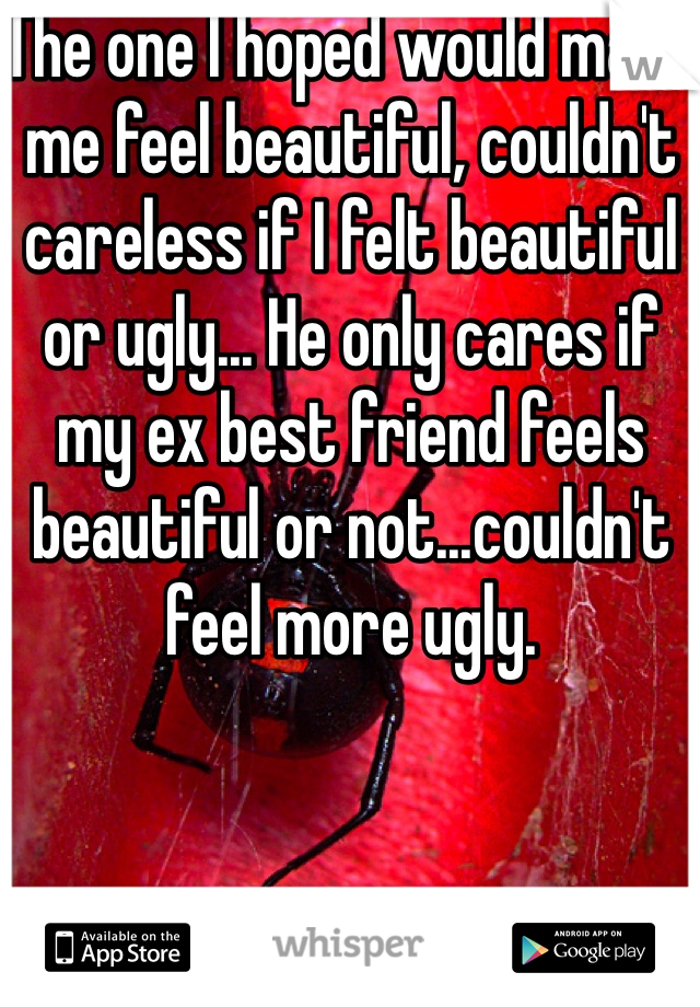 The one I hoped would make me feel beautiful, couldn't careless if I felt beautiful or ugly... He only cares if my ex best friend feels beautiful or not...couldn't feel more ugly.