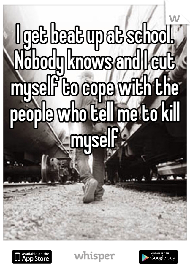 I get beat up at school. Nobody knows and I cut myself to cope with the people who tell me to kill myself