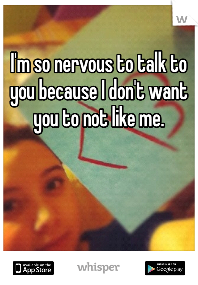 I'm so nervous to talk to you because I don't want you to not like me.