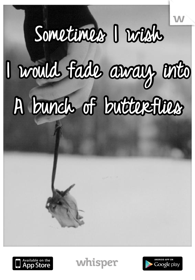 Sometimes I wish I would fade away into A bunch of butterflies
