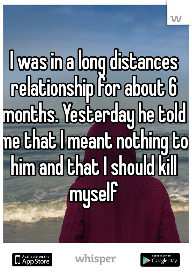 I was in a long distances relationship for about 6 months. Yesterday he told me that I meant nothing to him and that I should kill myself