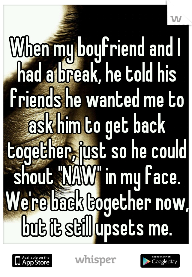 "When my boyfriend and I had a break, he told his friends he wanted me to ask him to get back together, just so he could shout ""NAW"" in my face. We're back together now, but it still upsets me."