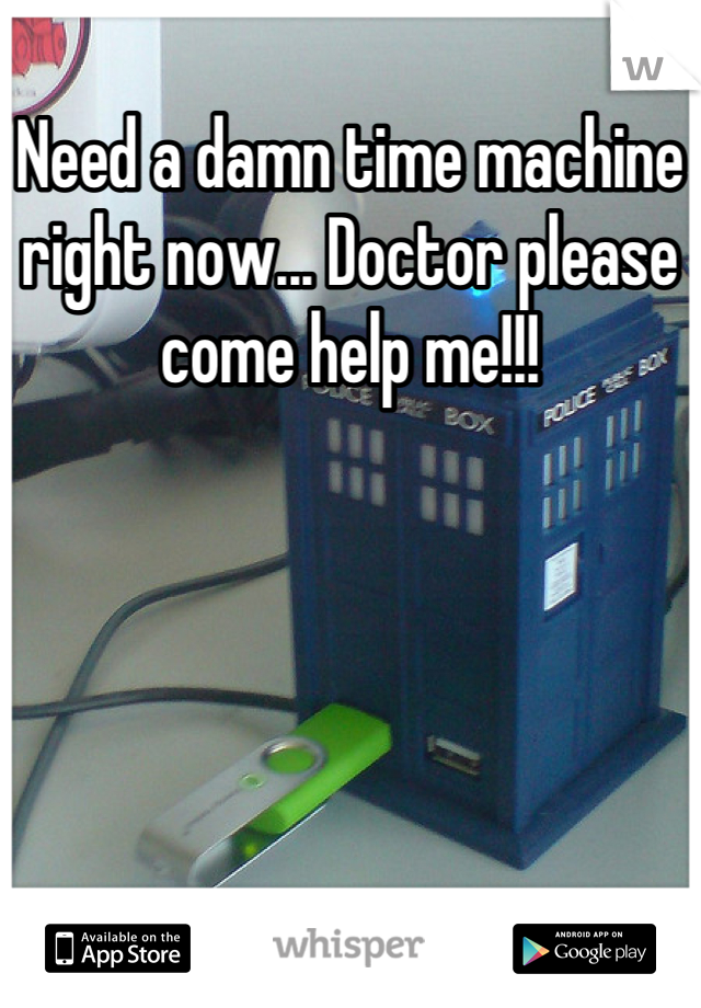 Need a damn time machine right now... Doctor please come help me!!!