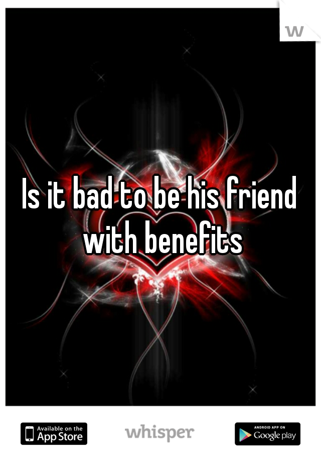 Is it bad to be his friend with benefits