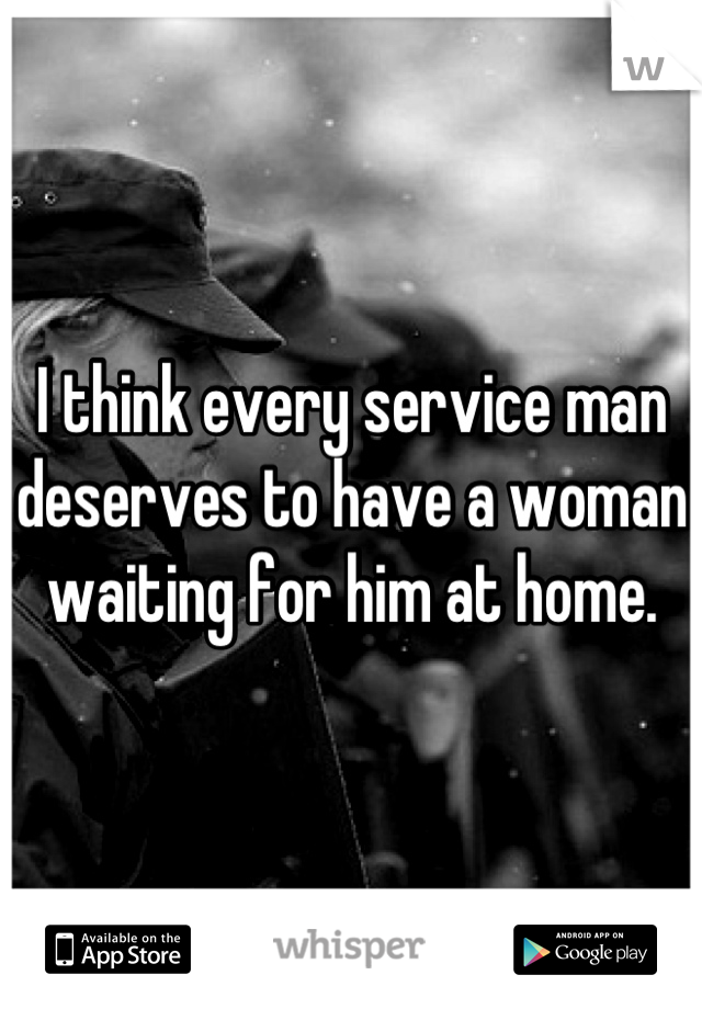 I think every service man deserves to have a woman waiting for him at home.