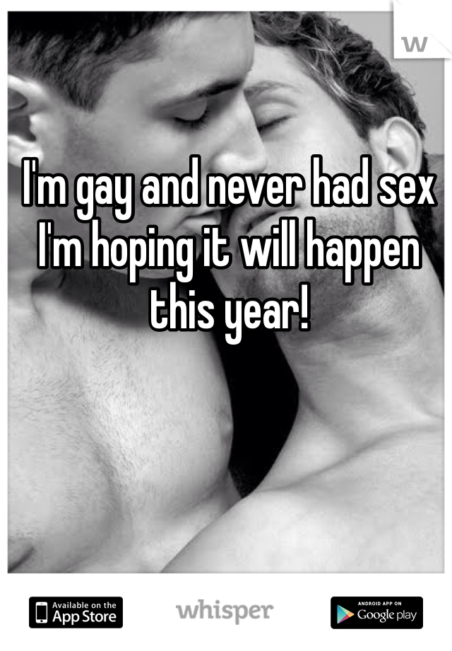 I'm gay and never had sex I'm hoping it will happen this year!