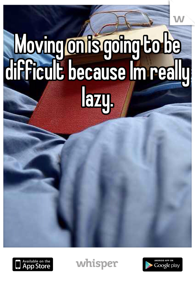 Moving on is going to be difficult because Im really lazy.