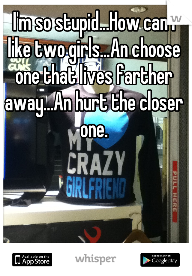 I'm so stupid...How can i like two girls...An choose one that lives farther away...An hurt the closer one.