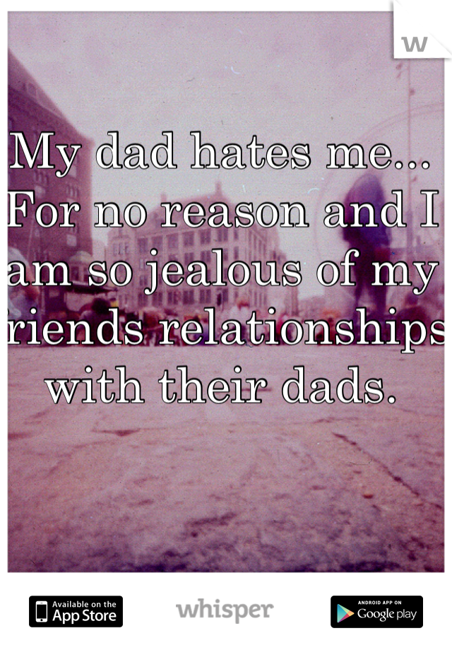 My dad hates me... For no reason and I am so jealous of my friends relationships with their dads.