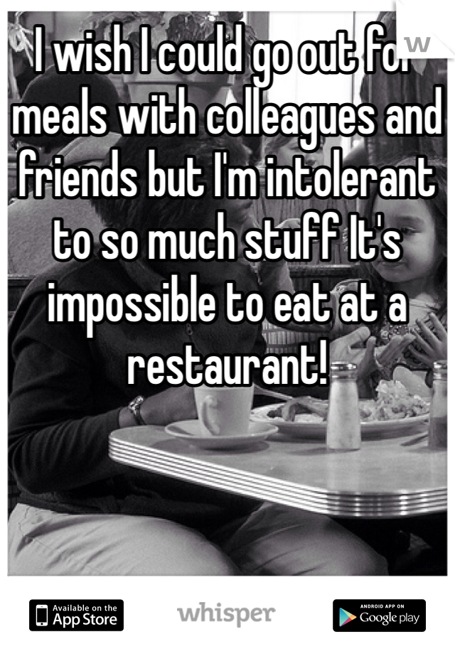 I wish I could go out for meals with colleagues and friends but I'm intolerant to so much stuff It's impossible to eat at a restaurant!