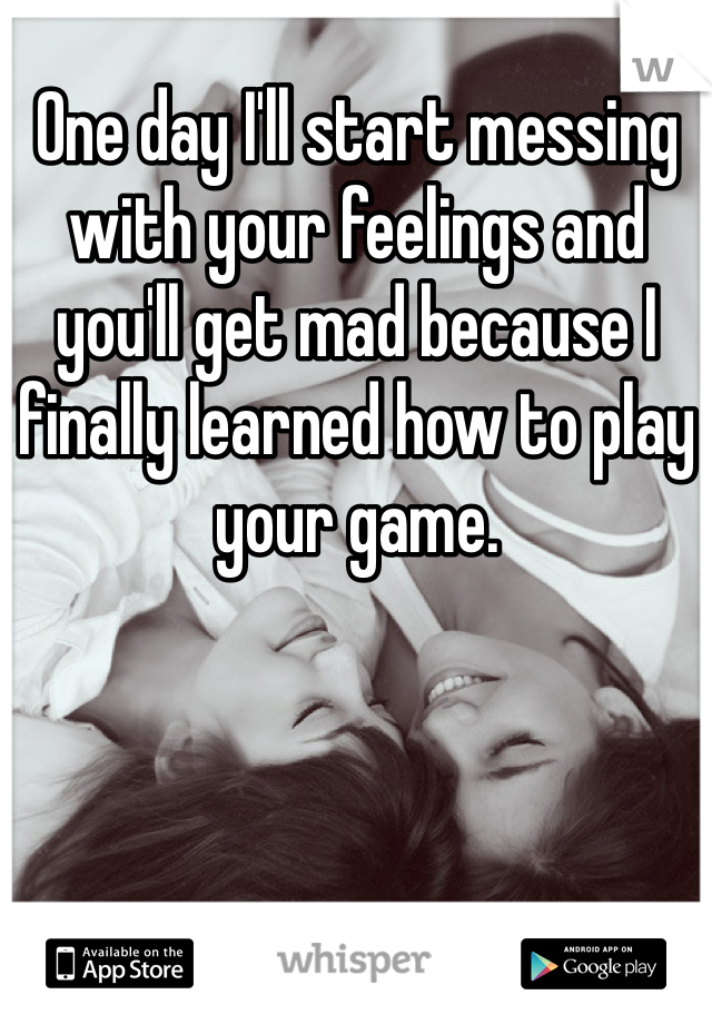 One day I'll start messing with your feelings and you'll get mad because I finally learned how to play your game.