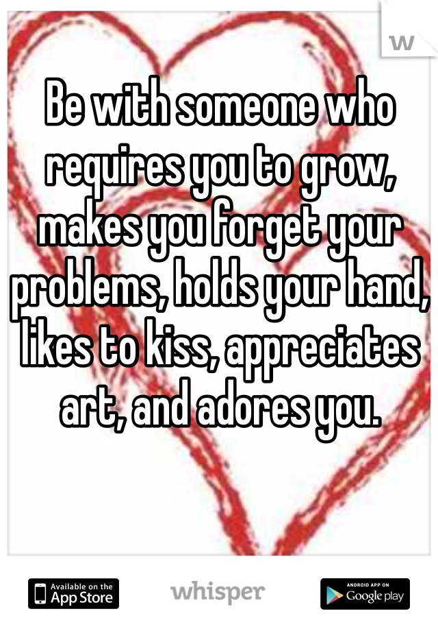 Be with someone who requires you to grow, makes you forget your problems, holds your hand, likes to kiss, appreciates art, and adores you.