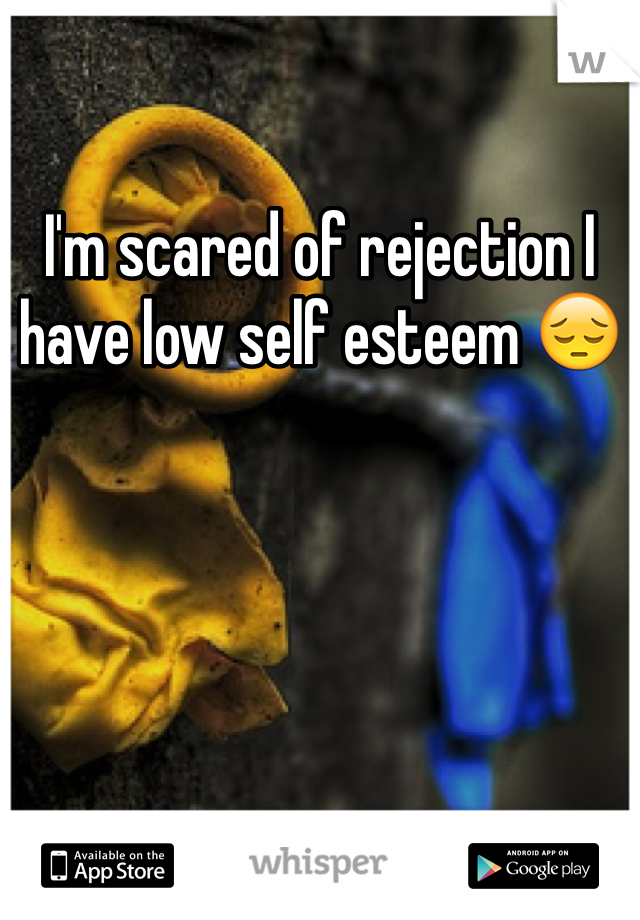 I'm scared of rejection I have low self esteem 😔