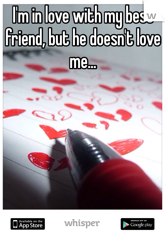 I'm in love with my best friend, but he doesn't love me...