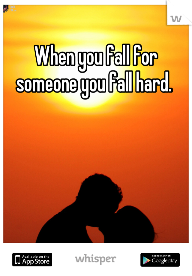 When you fall for someone you fall hard.