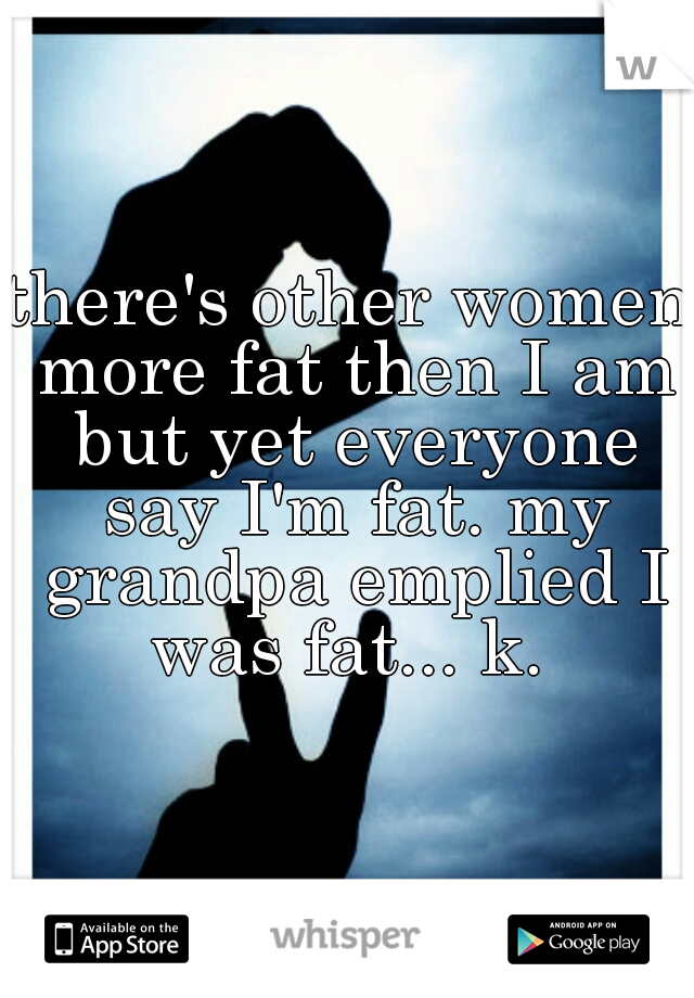 there's other women more fat then I am but yet everyone say I'm fat. my grandpa emplied I was fat... k.