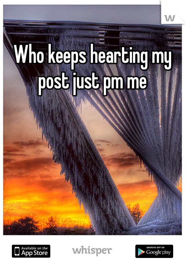 Who keeps hearting my post just pm me