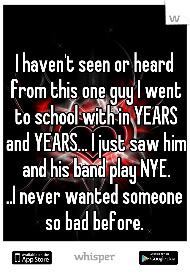 I haven't seen or heard from this one guy I went to school with in YEARS and YEARS... I just saw him and his band play NYE.  ..I never wanted someone so bad before.