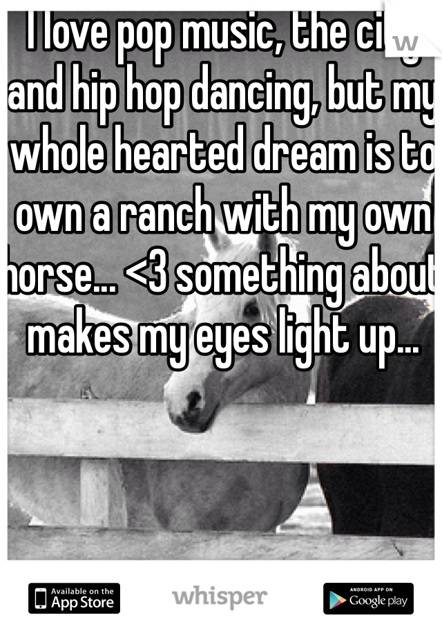 I love pop music, the city and hip hop dancing, but my whole hearted dream is to own a ranch with my own horse... <3 something about makes my eyes light up...