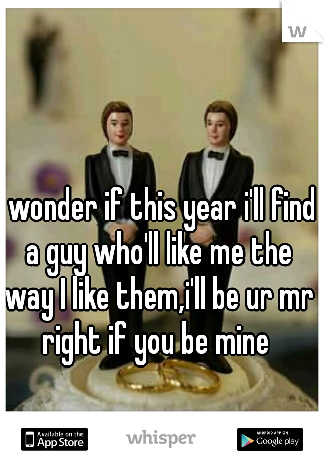 I wonder if this year i'll find a guy who'll like me the way I like them,i'll be ur mr right if you be mine