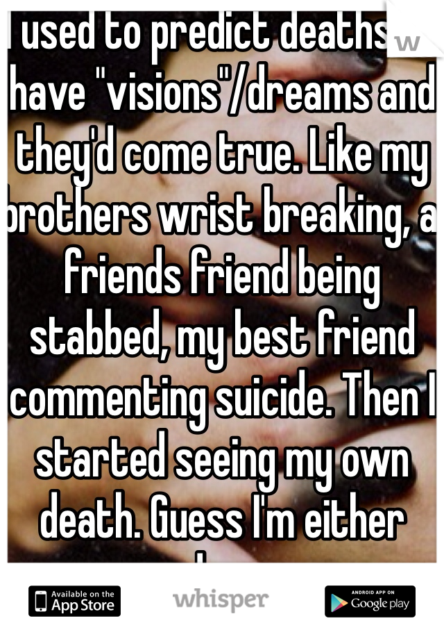 """I used to predict deaths. I'd have """"visions""""/dreams and they'd come true. Like my brothers wrist breaking, a friends friend being stabbed, my best friend commenting suicide. Then I started seeing my own death. Guess I'm either cursed or crazy"""