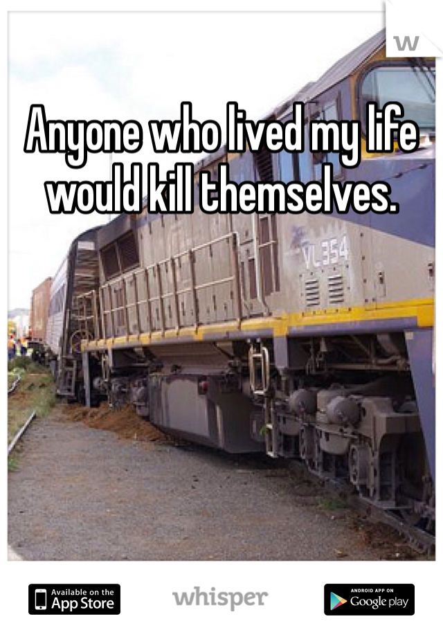Anyone who lived my life would kill themselves.