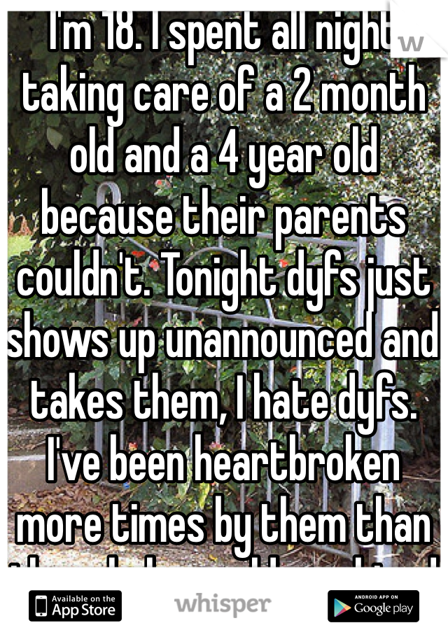 I'm 18. I spent all night taking care of a 2 month old and a 4 year old because their parents couldn't. Tonight dyfs just shows up unannounced and takes them, I hate dyfs. I've been heartbroken more times by them than the whole world combined