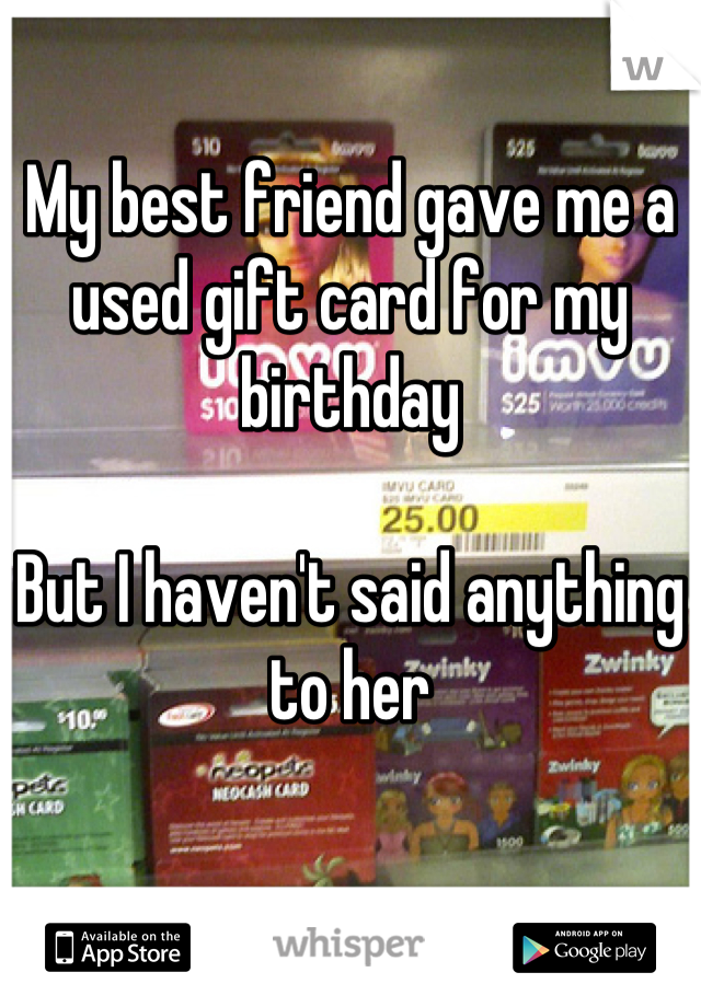 My best friend gave me a used gift card for my birthday  But I haven't said anything to her