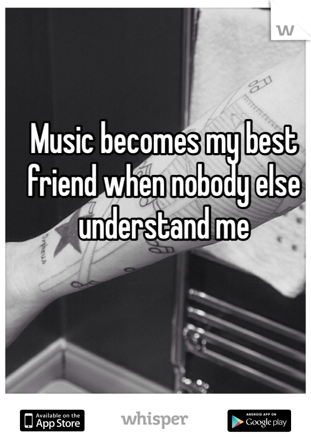 Music becomes my best friend when nobody else understand me