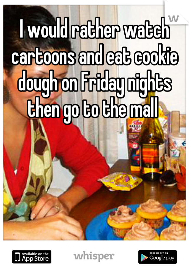 I would rather watch cartoons and eat cookie dough on Friday nights then go to the mall