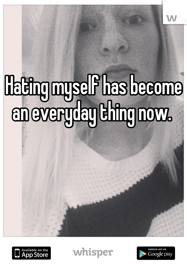 Hating myself has become an everyday thing now.