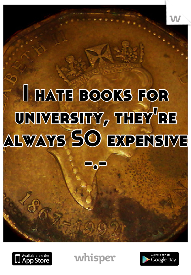 I hate books for university, they're always SO expensive -.-