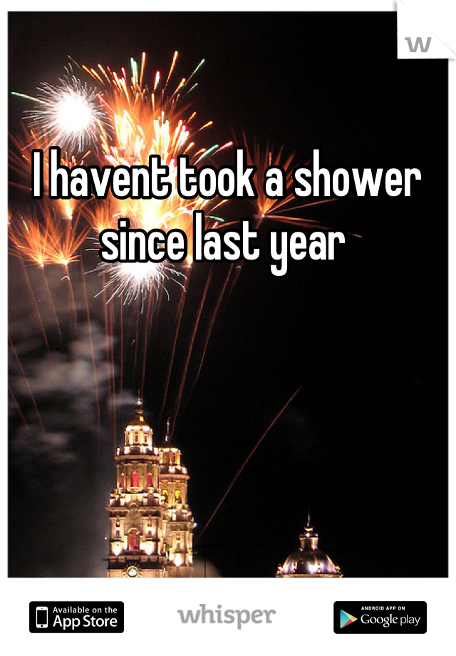I havent took a shower since last year