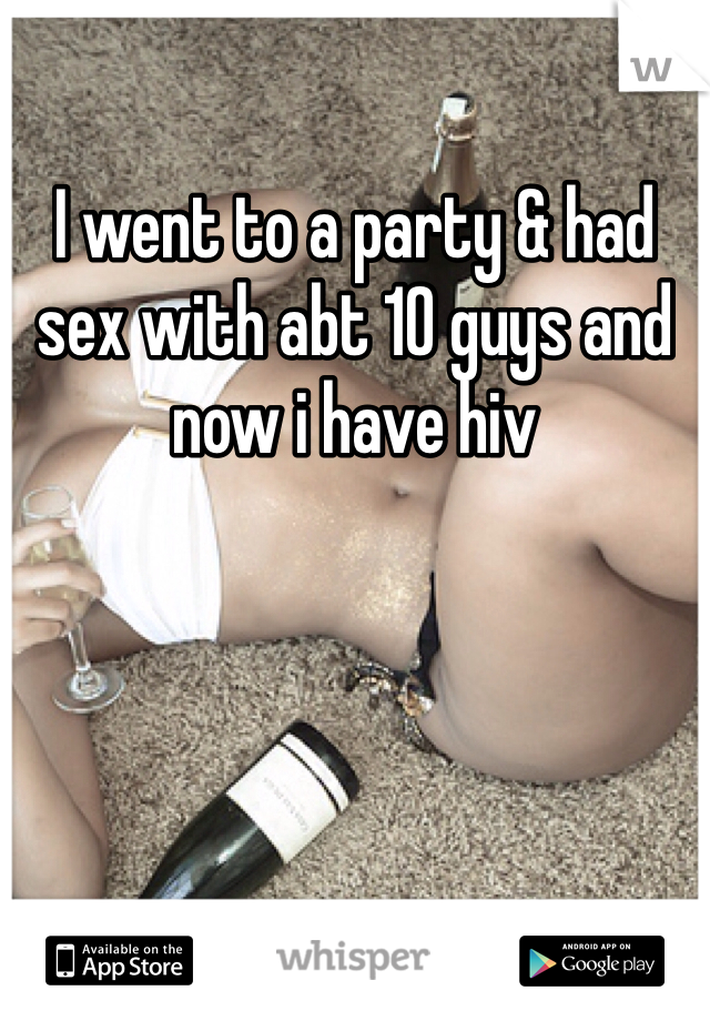 I went to a party & had sex with abt 10 guys and now i have hiv