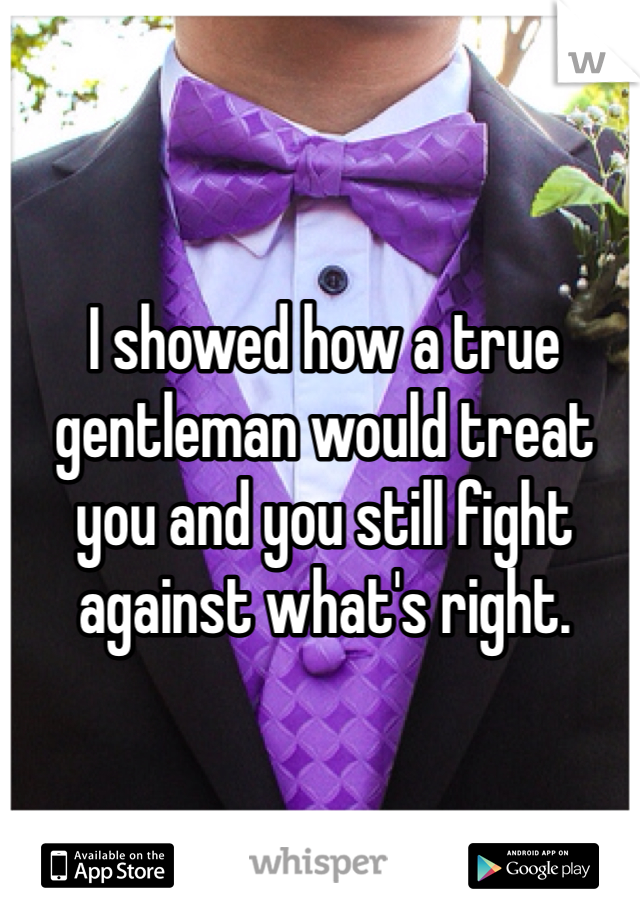 I showed how a true gentleman would treat you and you still fight against what's right.