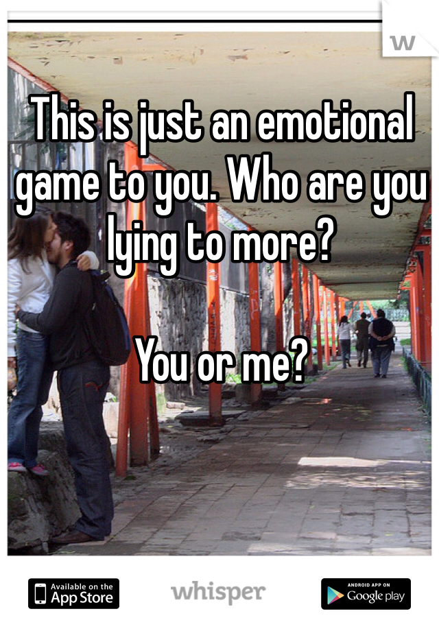 This is just an emotional game to you. Who are you lying to more?   You or me?