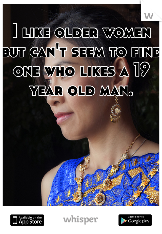 I like older women but can't seem to find one who likes a 19 year old man.