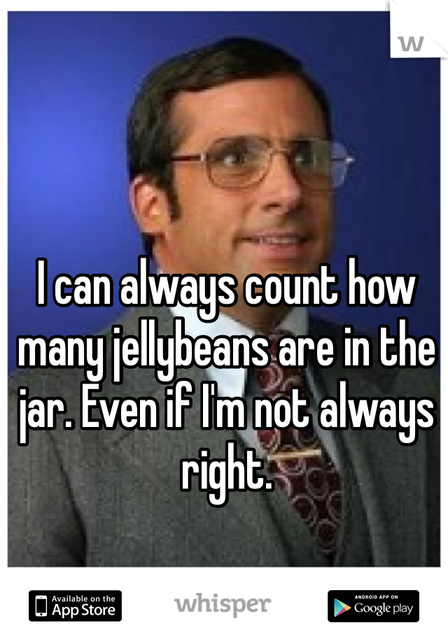 I can always count how many jellybeans are in the jar. Even if I'm not always right.