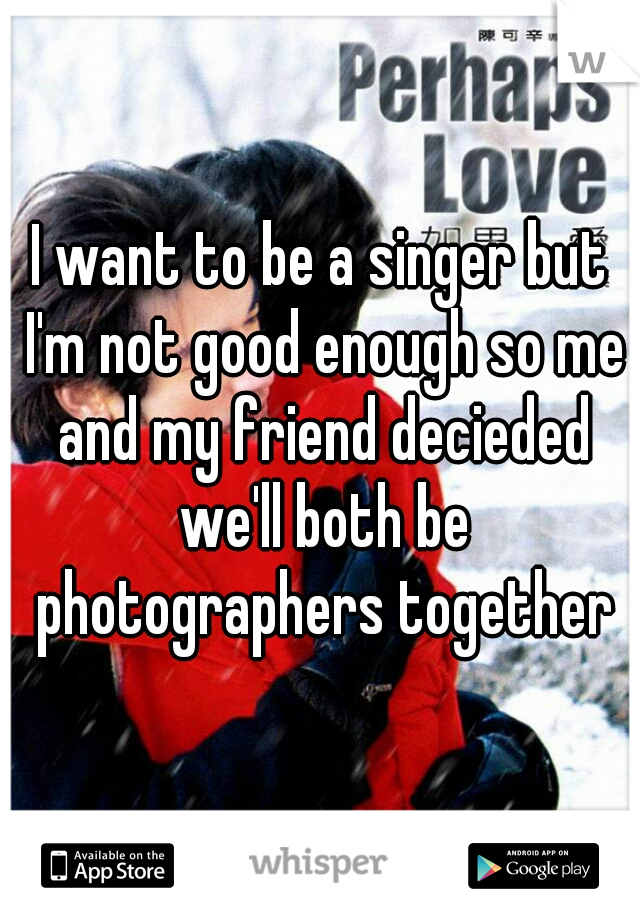 I want to be a singer but I'm not good enough so me and my friend decieded we'll both be photographers together