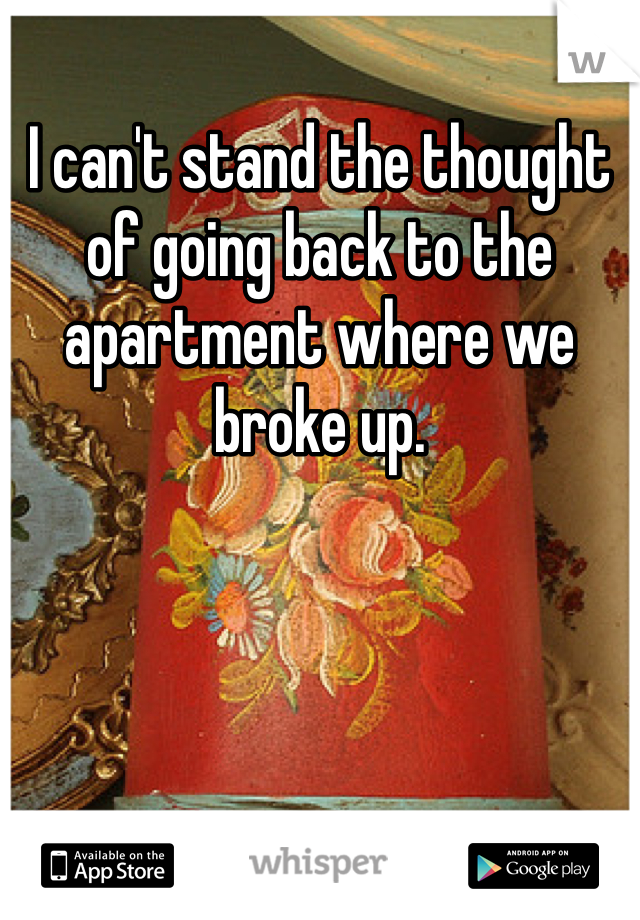 I can't stand the thought of going back to the apartment where we broke up.